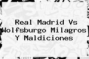 <b>Real Madrid Vs Wolfsburgo</b> Milagros Y Maldiciones