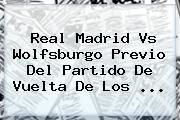 <b>Real Madrid Vs Wolfsburgo</b> Previo Del Partido De Vuelta De Los <b>...</b>