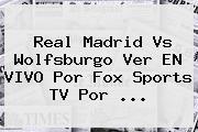 <b>Real Madrid</b> Vs Wolfsburgo Ver EN VIVO Por Fox Sports TV Por <b>...</b>