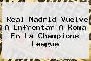 Real Madrid Vuelve A Enfrentar A Roma En La <b>Champions League</b>