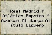 <b>Real Madrid</b> Y Atlético Empatan Y Acercan Al Barça Al Título Liguero