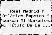 <b>Real Madrid</b> Y Atlético Empatan Y Acercan Al Barcelona Al Título De La ...