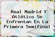 <b>Real Madrid</b> Y <b>Atlético</b> Se Enfrentan En La Primera Semifinal