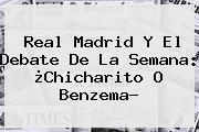 <b>Real Madrid</b> Y El Debate De La Semana: ¿Chicharito O Benzema?