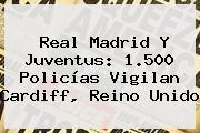 <b>Real Madrid</b> Y Juventus: 1.500 Policías Vigilan Cardiff, Reino Unido