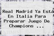 Real Madrid Ya Está En Italia Para Preparar Juego De <b>Champions</b> ...