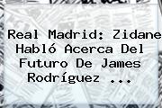 <b>Real Madrid</b>: Zidane Habló Acerca Del Futuro De James Rodríguez ...