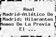 <b>Real Madrid</b>-<b>Atlético De Madrid</b>: Hilarantes Memes De La Previa | El ...