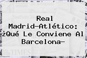 <b>Real Madrid</b>-Atlético: ¿Qué Le Conviene Al Barcelona?