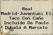 Real Madrid-Juventus: El Taco Con Caño Incluido De <b>Paulo Dybala</b> A Marcelo