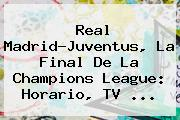Real Madrid-Juventus, La Final De La <b>Champions League</b>: Horario, TV ...
