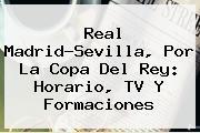 Real Madrid-Sevilla, Por La <b>Copa Del Rey</b>: Horario, TV Y Formaciones