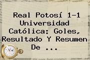 Real Potosí 1-1 Universidad Católica: Goles, Resultado Y Resumen De ...