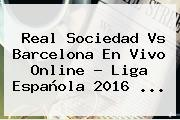 <b>Real Sociedad Vs Barcelona</b> En Vivo Online ? Liga Española 2016 <b>...</b>