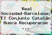 Real Sociedad-<b>Barcelona</b>: El Conjunto Catalán Busca Recuperarse ...