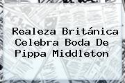 Realeza Británica Celebra Boda De <b>Pippa Middleton</b>