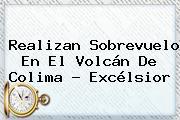 Realizan Sobrevuelo En El <b>Volcán De Colima</b> - Excélsior