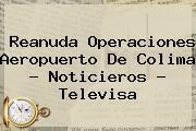 Reanuda Operaciones Aeropuerto De Colima - <b>Noticieros</b> - <b>Televisa</b>