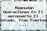 Reanudan Operaciones En El <b>aeropuerto El Dorado</b>, Tras Fuertes <b>...</b>