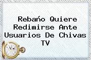 Rebaño Quiere Redimirse Ante Usuarios De <b>Chivas TV</b>