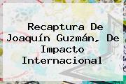 Recaptura De <b>Joaquín Guzmán</b>, De Impacto Internacional