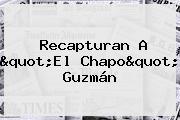 Recapturan A &quot;El <b>Chapo</b>&quot; <b>Guzmán</b>