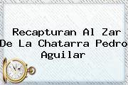 Recapturan Al Zar De La Chatarra <b>Pedro Aguilar</b>