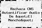 Rechaza CNS Autentificar Audio De &quot;<b>El Mencho</b>&quot;