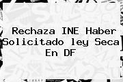 Rechaza INE Haber Solicitado <b>ley Seca</b> En DF