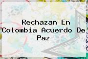 Rechazan En <b>Colombia</b> Acuerdo De Paz