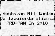 Rechazan Militantes De Izquierda <b>alianza PRD</b>-<b>PAN</b> En <b>2018</b>