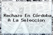 Rechazo En Córdoba A La Seleccion