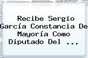 Recibe <b>Sergio García</b> Constancia De Mayoría Como Diputado Del <b>...</b>
