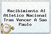 Recibimiento Al <b>Atletico Nacional</b> Tras Vencer A Sao Paulo