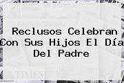 Reclusos Celebran Con Sus Hijos El <b>Día Del Padre</b>