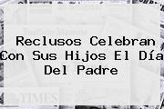 Reclusos Celebran Con Sus Hijos El Día Del <b>Padre</b>
