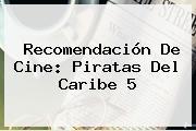 Recomendación De Cine: <b>Piratas Del Caribe 5</b>
