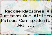 Recomendaciones A Turistas Que Visiten Países Con Epidemia Del <b>...</b>