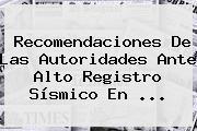 Recomendaciones De Las Autoridades Ante Alto Registro Sísmico En ...