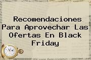 Recomendaciones Para Aprovechar Las Ofertas En <b>Black Friday</b>