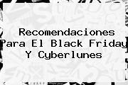Recomendaciones Para El <b>Black Friday</b> Y Cyberlunes