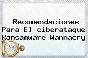 Recomendaciones Para El <b>ciberataque</b> Ransamware Wannacry