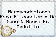 Recomendaciones Para El <b>concierto</b> De <b>Guns</b> N <b>Roses</b> En <b>Medellin</b>