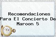 Recomendaciones Para El Concierto De <b>Maroon 5</b>