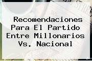 Recomendaciones Para El Partido Entre <b>Millonarios Vs</b>. <b>Nacional</b>