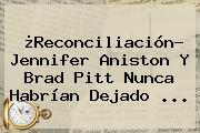 ¿Reconciliación? <b>Jennifer Aniston</b> Y Brad Pitt Nunca Habrían Dejado ...