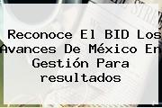 Reconoce El BID Los Avances De México En Gestión Para <b>resultados</b>
