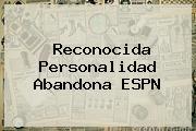 Reconocida Personalidad Abandona <b>ESPN</b>
