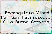 Reconquista Vibró Por <b>San Patricio</b>... Y La Buena Cerveza
