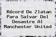Récord De Zlatan Para Salvar Del Desastre Al <b>Manchester United</b>